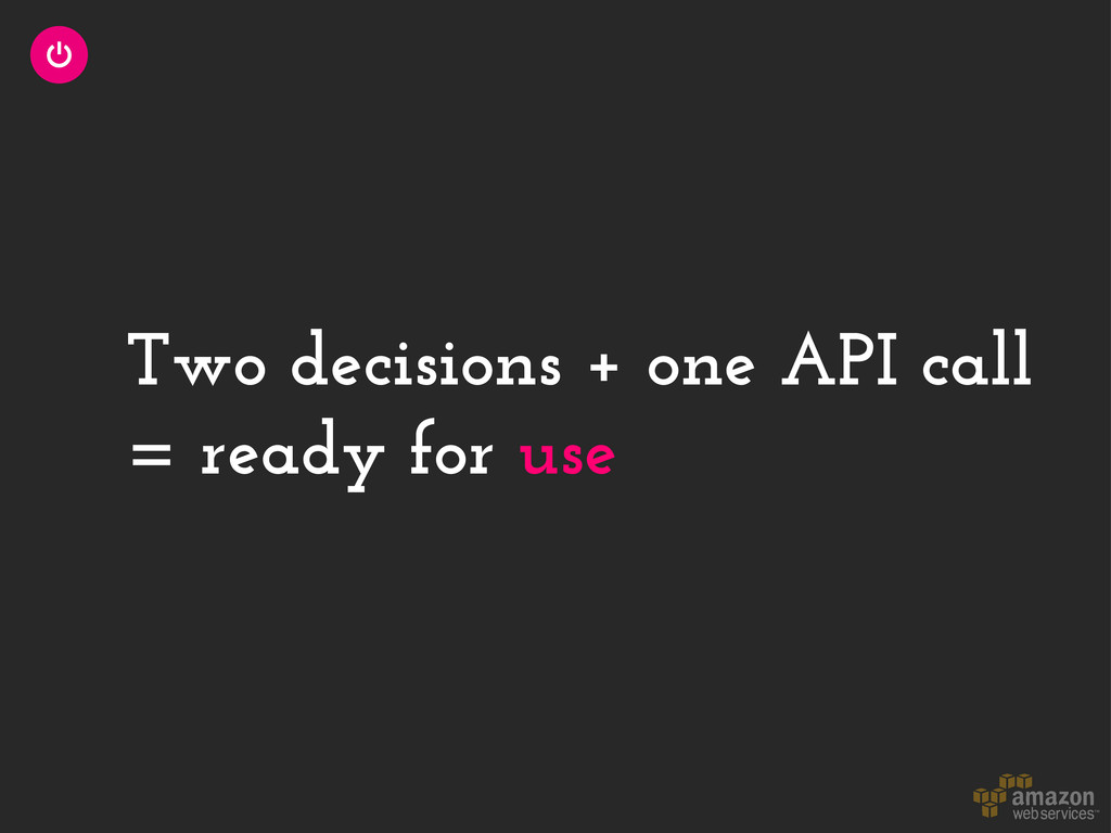 Two decisions + one API call = ready for use