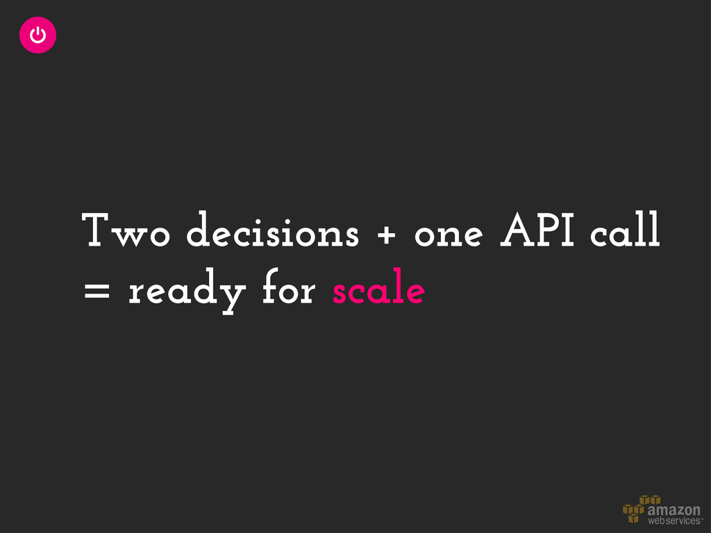 Two decisions + one API call = ready for scale
