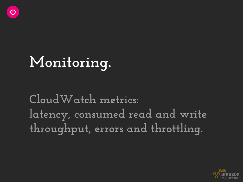 Monitoring. CloudWatch metrics: latency, consum...