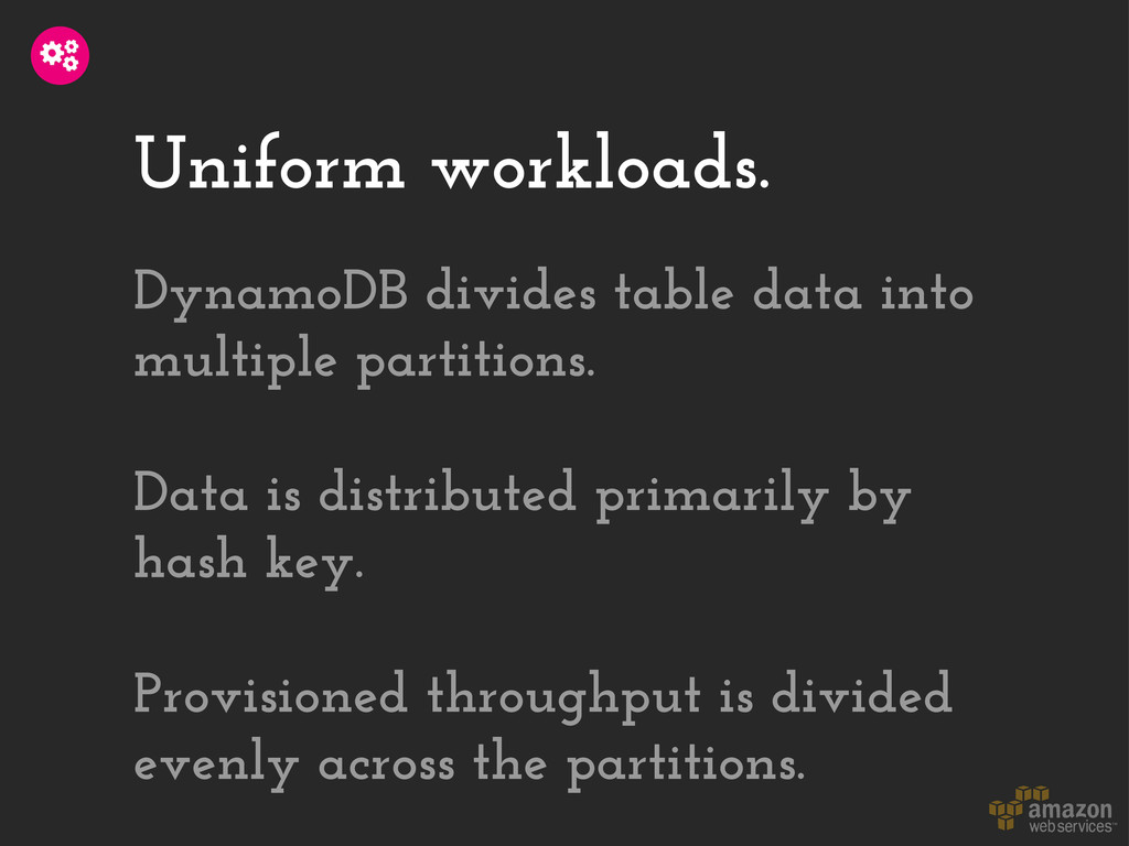 Uniform workloads. DynamoDB divides table data ...
