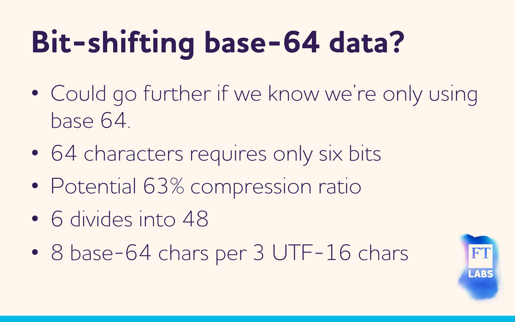 Bit-shifting base-64 data? •  Could go further ...
