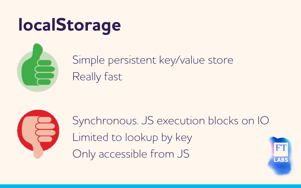 localStorage Synchronous. JS execution blocks o...