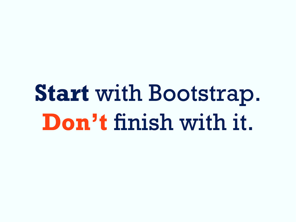 Start with Bootstrap. Don't nish with it.