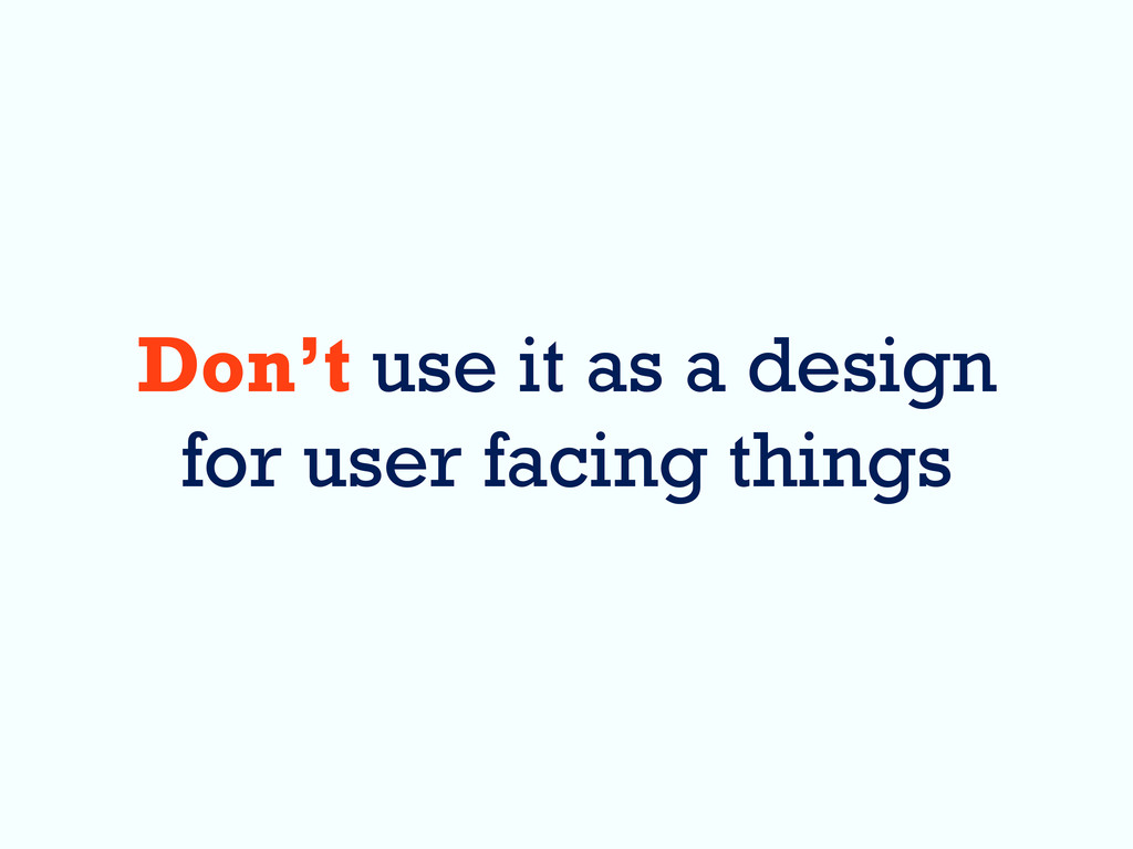 Don't use it as a design for user facing things