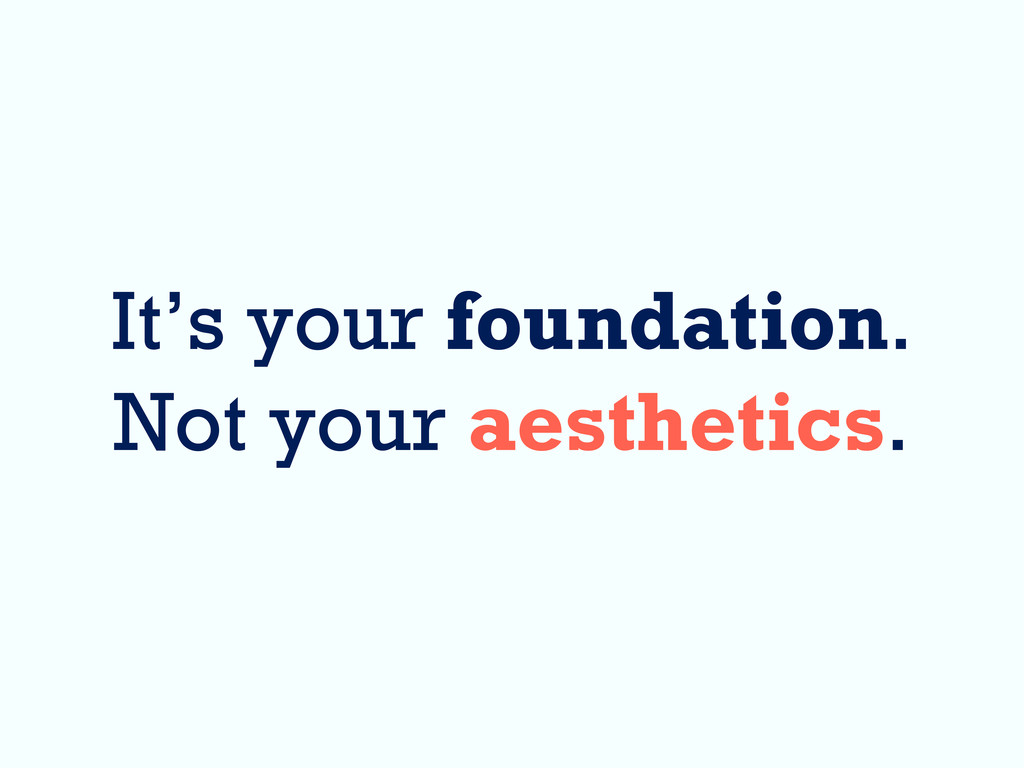 It's your foundation. Not your aesthetics.