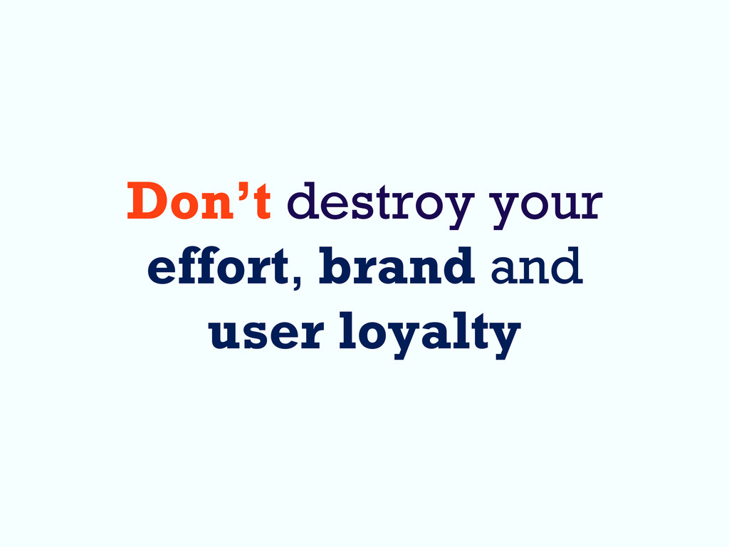 Don't destroy your effort, brand and user loyal...