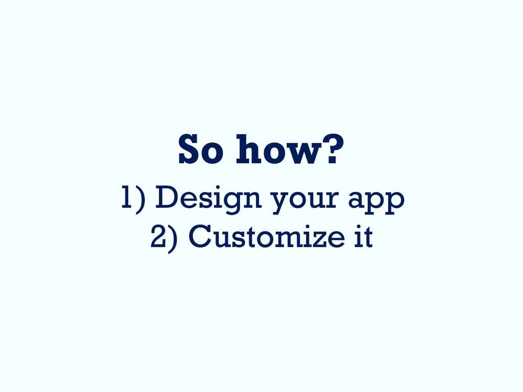 So how? 1) Design your app 2) Customize it