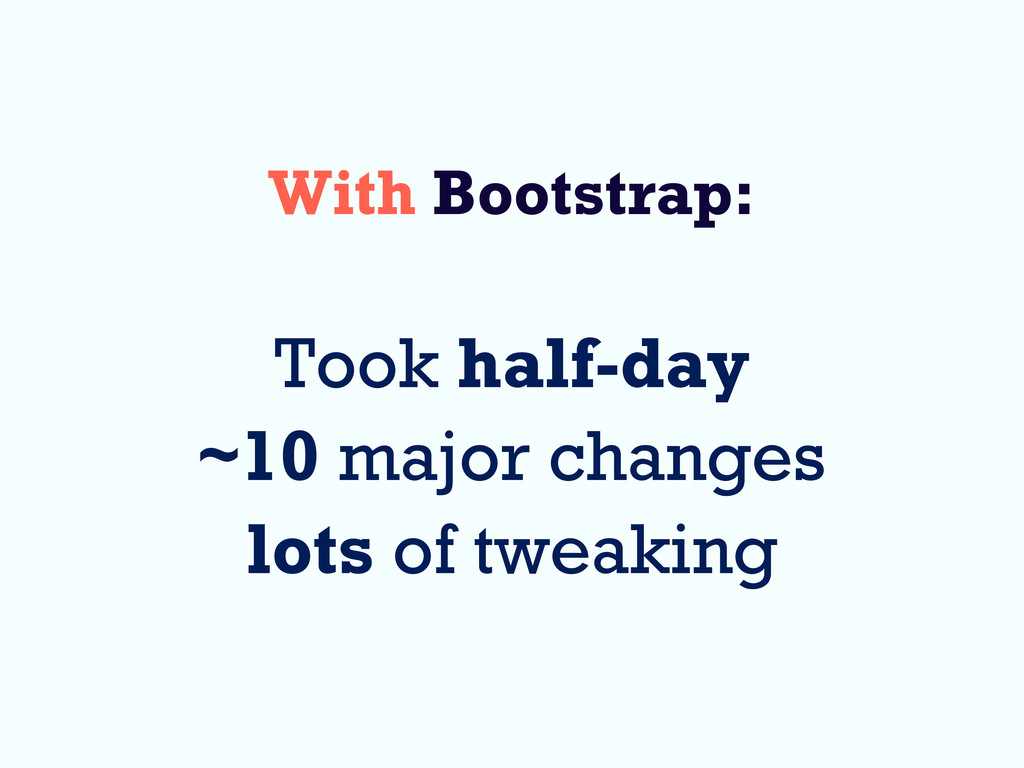With Bootstrap: Took half-day ~10 major changes...
