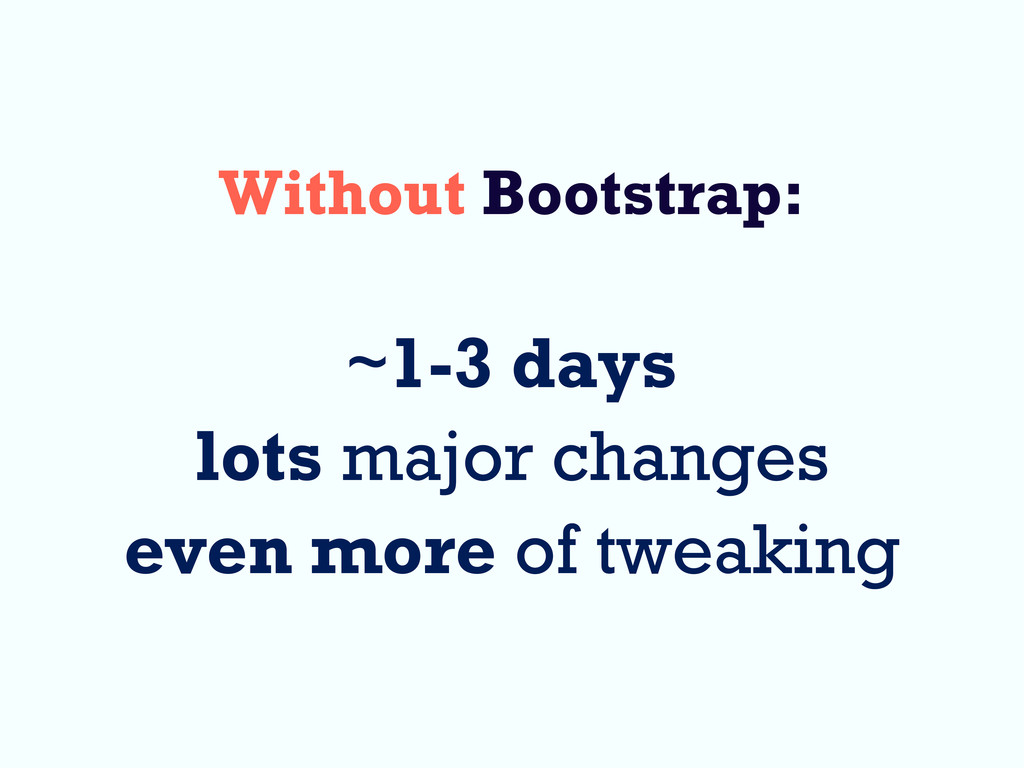 Without Bootstrap: ~1-3 days lots major changes...