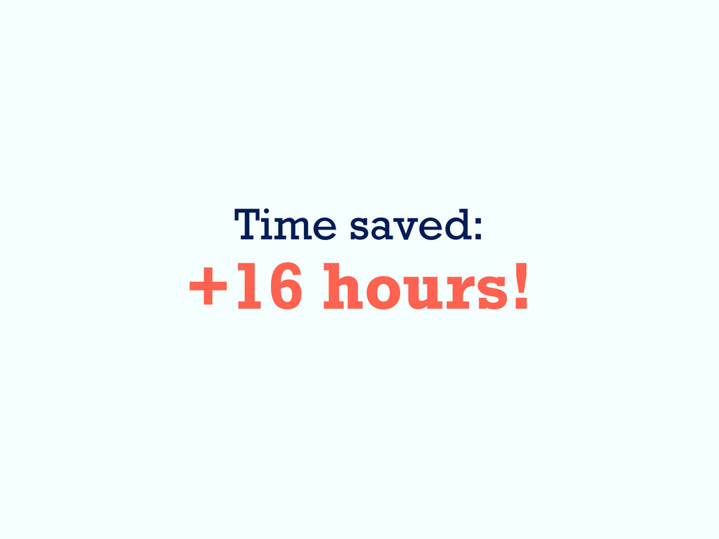 Time saved: +16 hours!