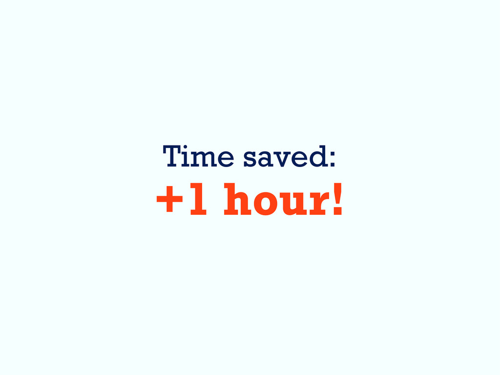 Time saved: +1 hour!