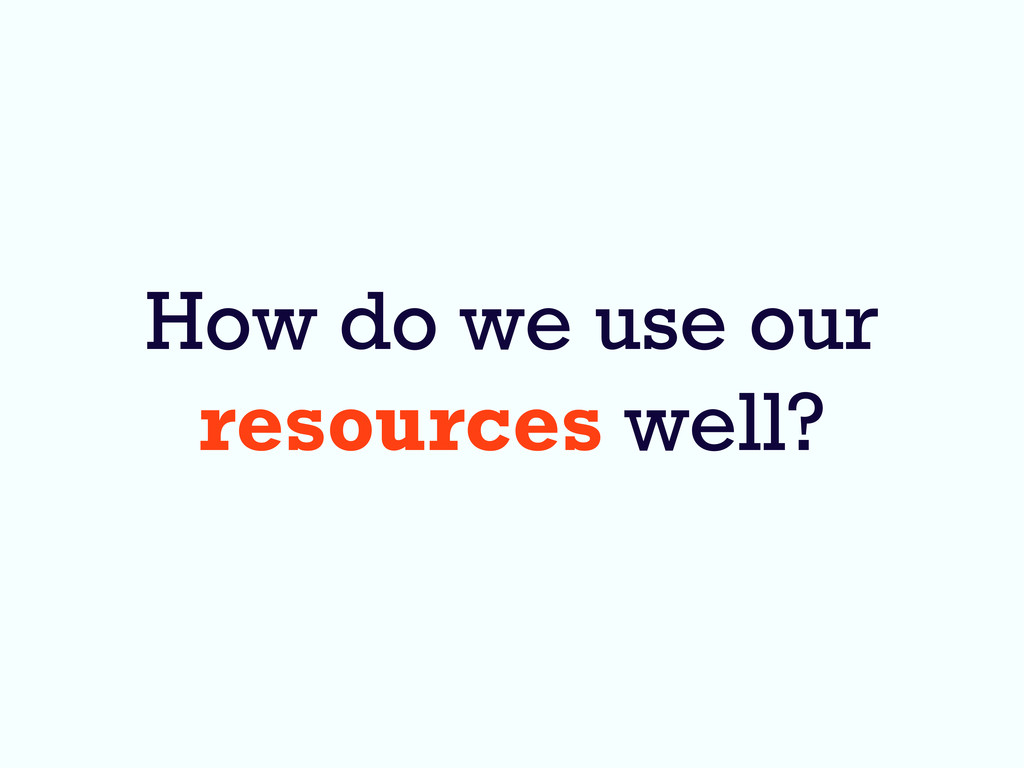 How do we use our resources well?