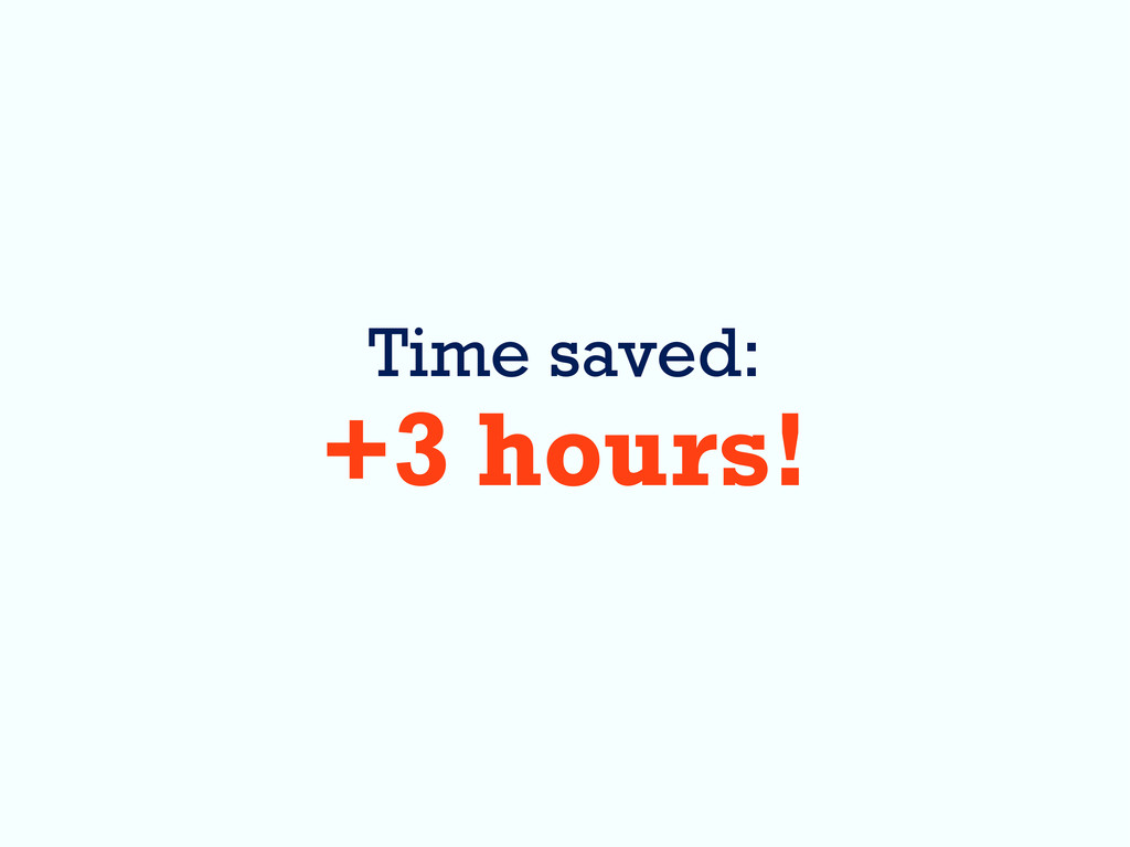 Time saved: +3 hours!