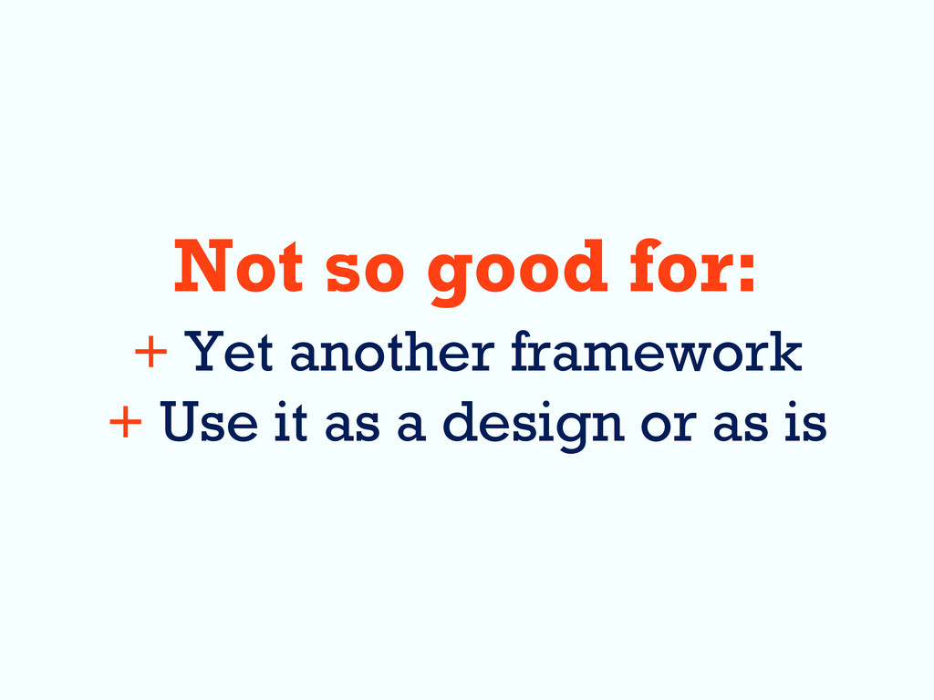 Not so good for: + Yet another framework + Use ...