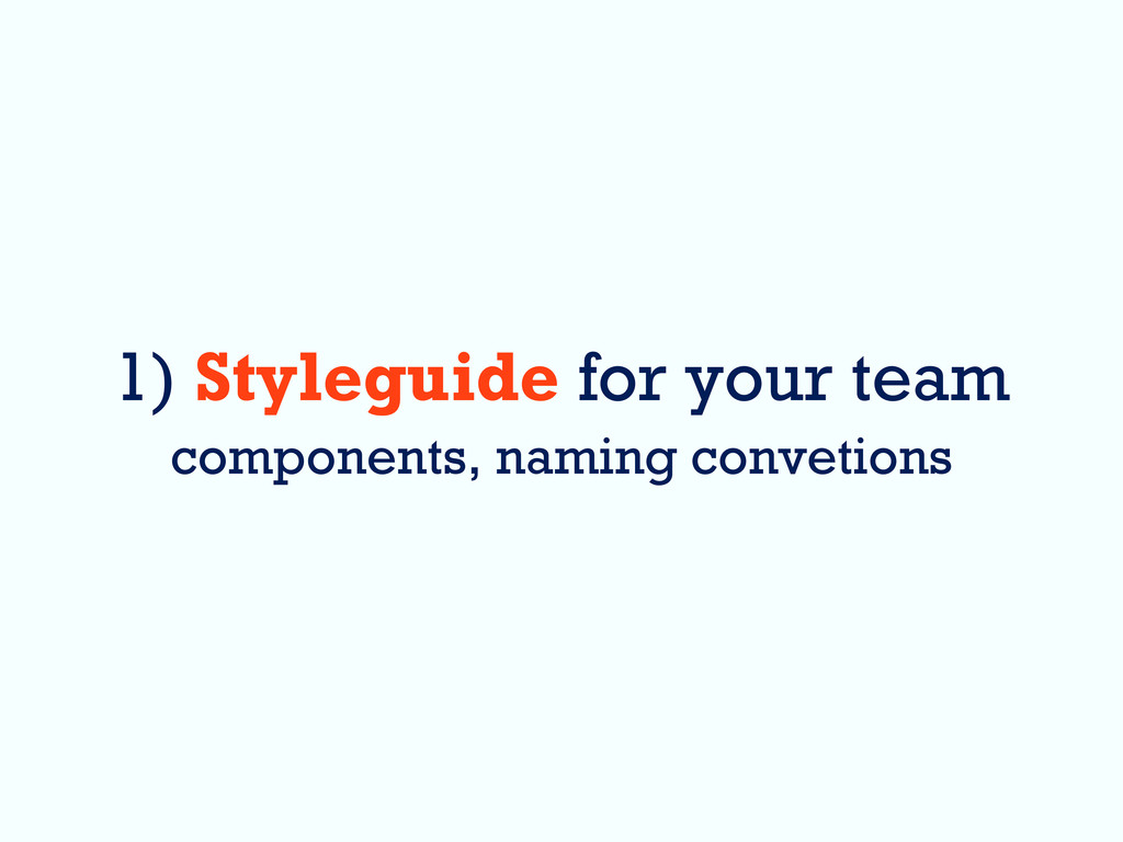 1) Styleguide for your team components, naming ...