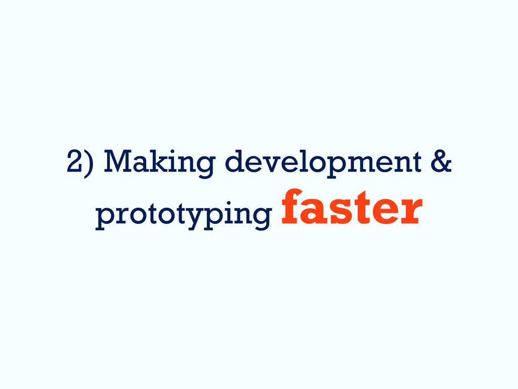 2) Making development & prototyping faster