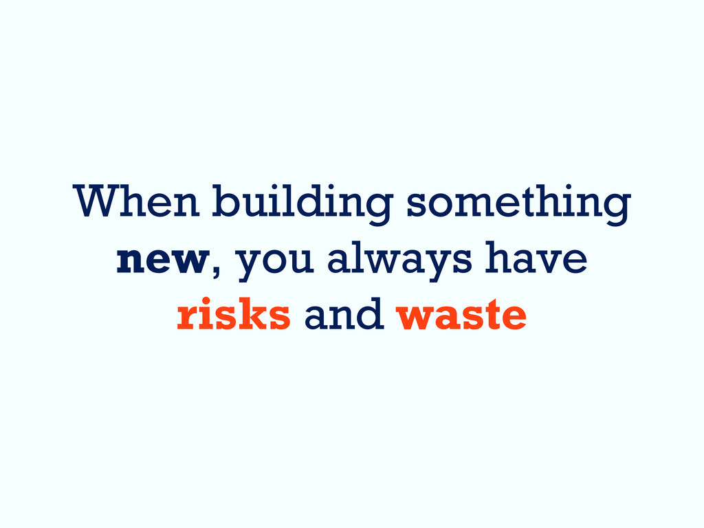 When building something new, you always have ri...