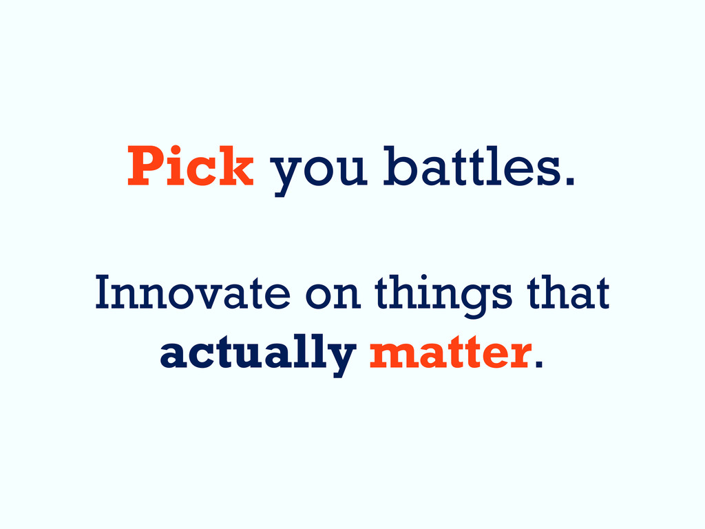 Pick you battles. Innovate on things that actua...