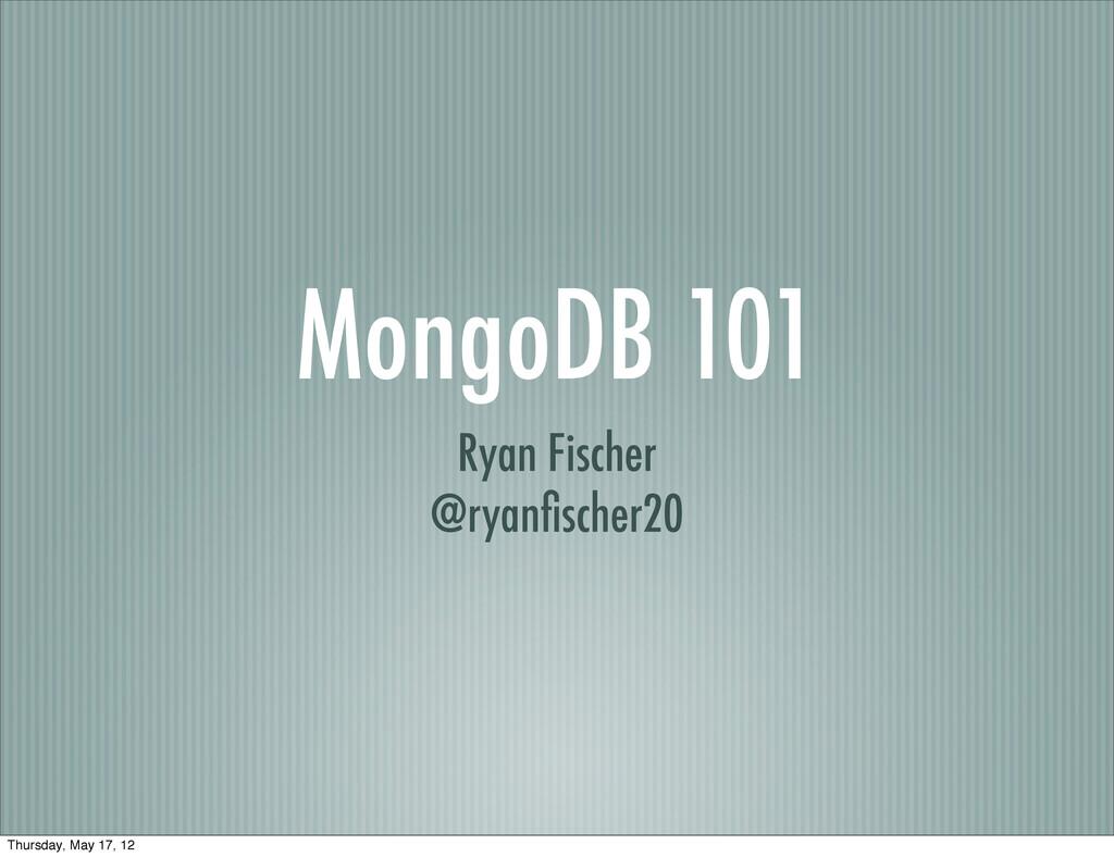 MongoDB 101 Ryan Fischer @ryanfischer20 Thursday...