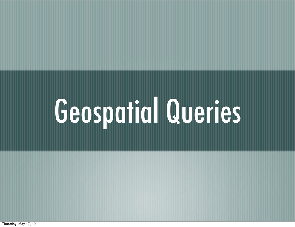 Geospatial Queries Thursday, May 17, 12