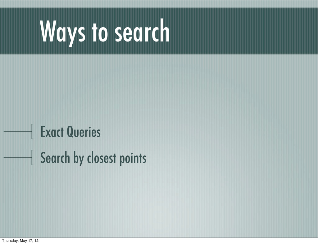 Exact Queries Search by closest points Ways to ...