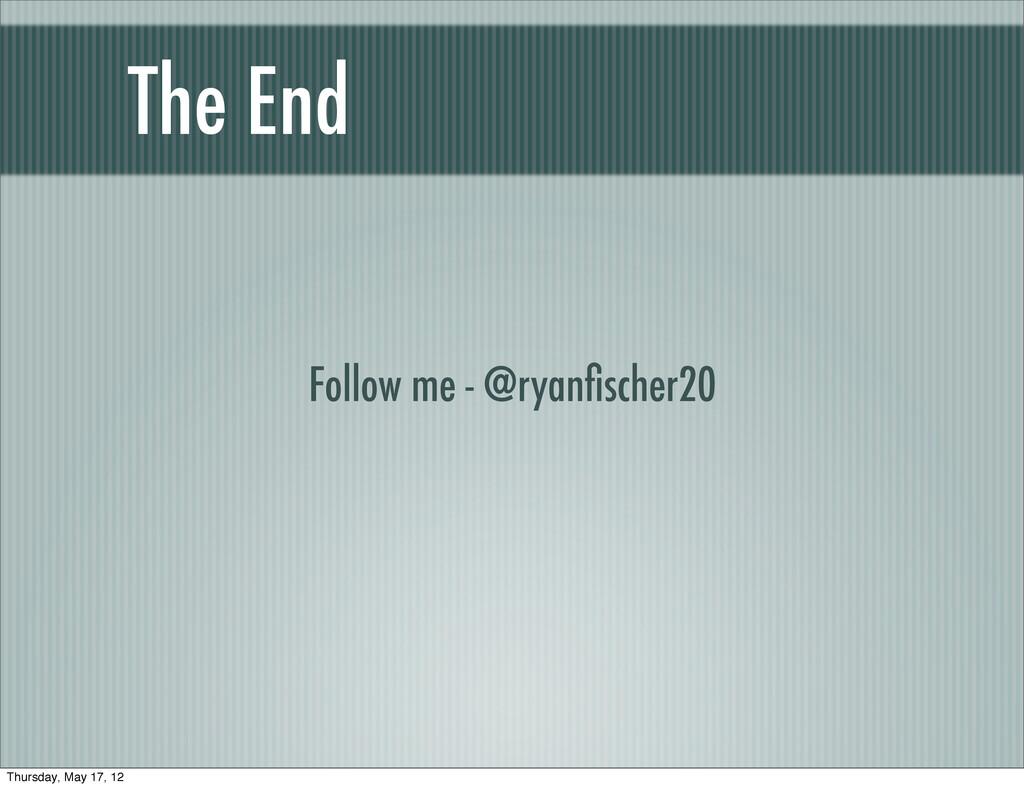 The End Follow me - @ryanfischer20 Thursday, May...