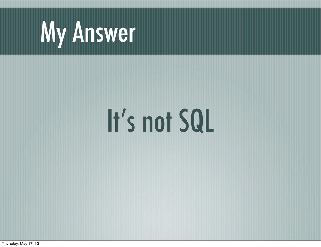 My Answer It's not SQL Thursday, May 17, 12