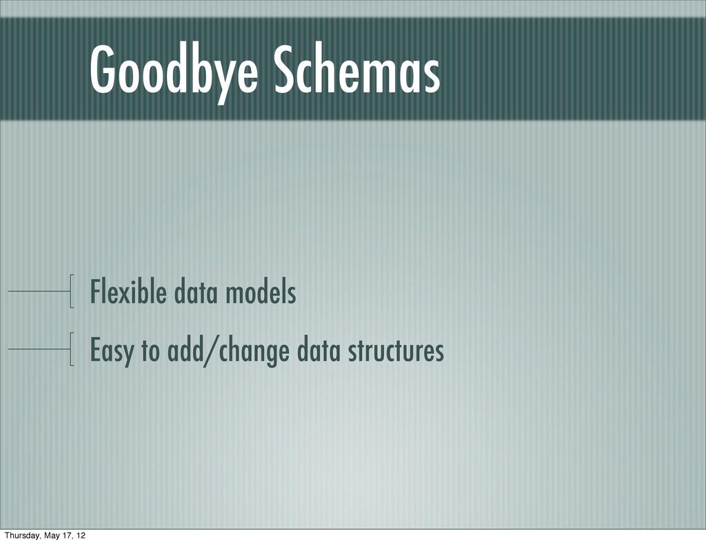 Goodbye Schemas Flexible data models Easy to ad...
