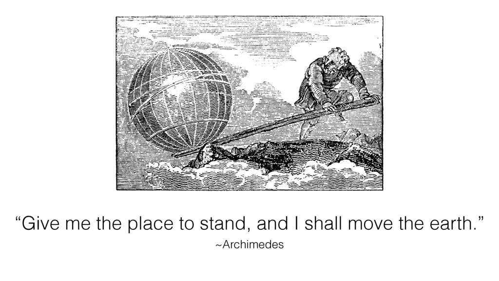 """""""Give me the place to stand, and I shall move t..."""