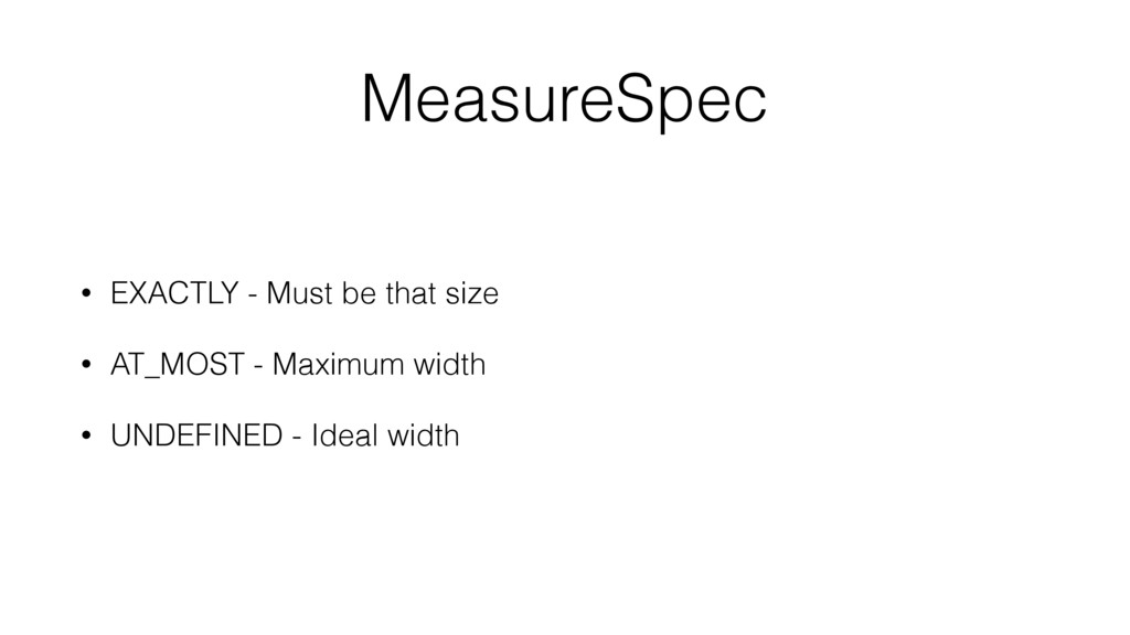 MeasureSpec • EXACTLY - Must be that size • AT_...