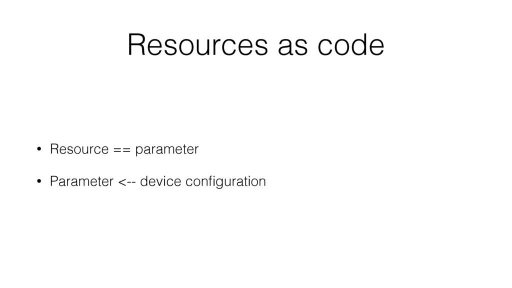 Resources as code • Resource == parameter • Par...