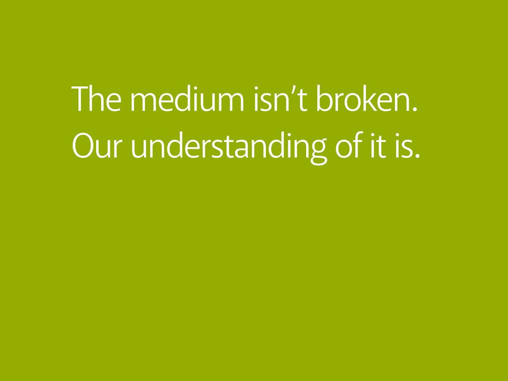 The medium isn't broken. Our understanding of i...