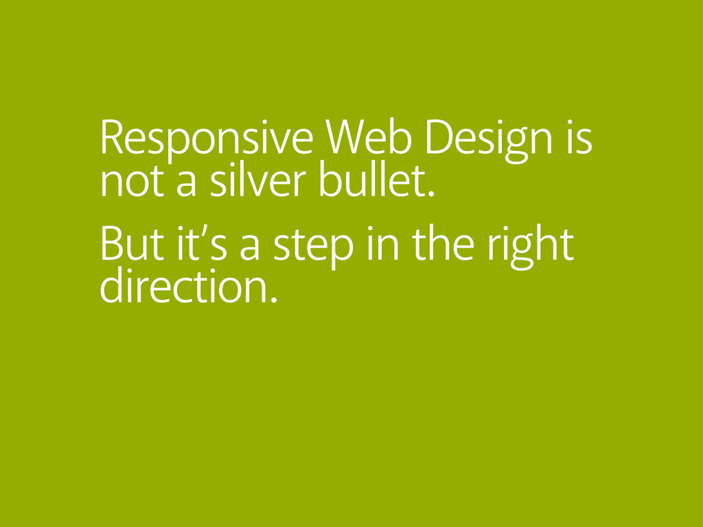 Responsive Web Design is not a silver bullet. B...
