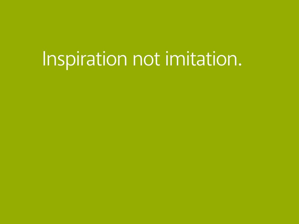 Inspiration not imitation.