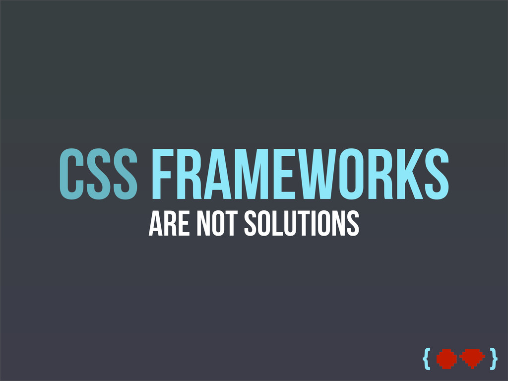 { } CSS Frameworks are Not Solutions