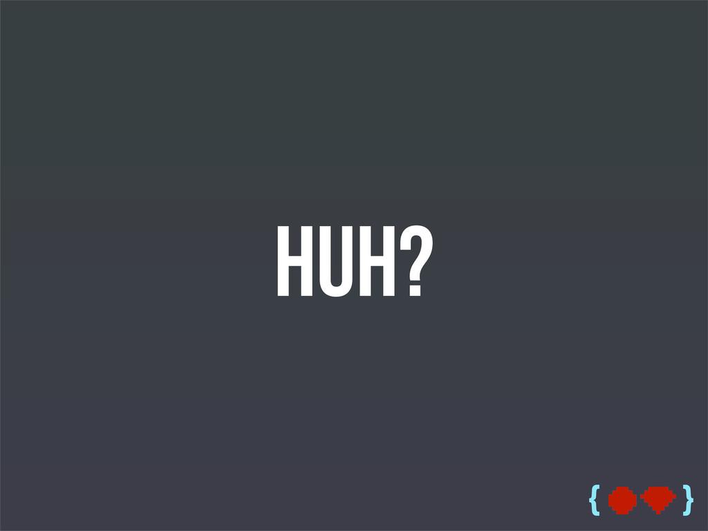 { } Huh?