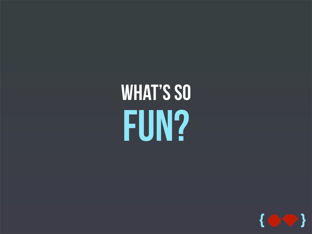 { } What's so Fun?