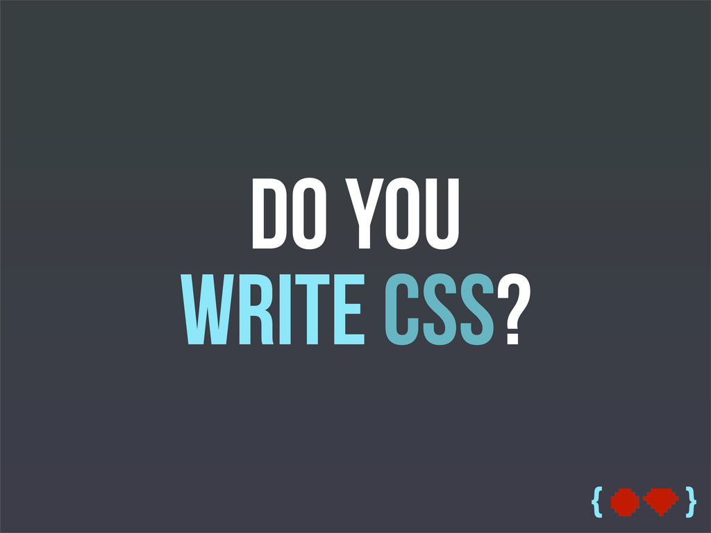 { } Do you write CSS?