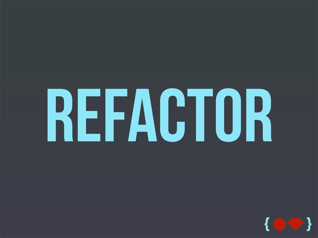 { } Refactor