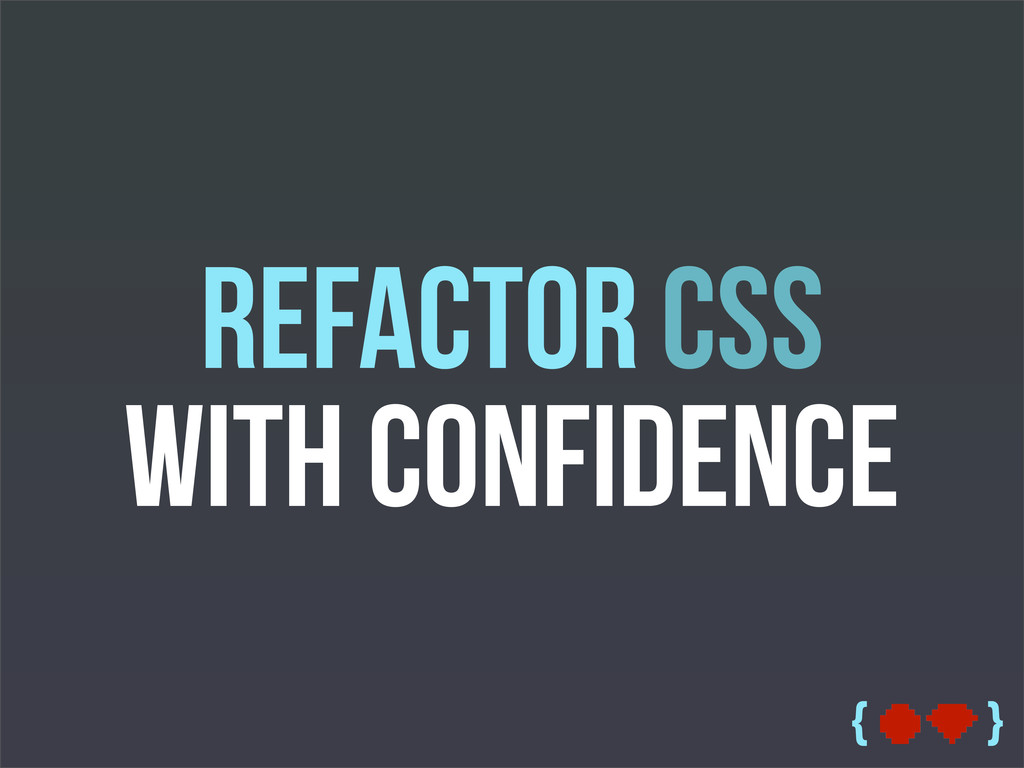 { } Refactor CSS with Confidence