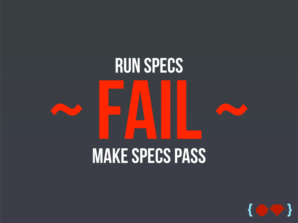 { } Run Specs ~ Fail ~ Make Specs Pass