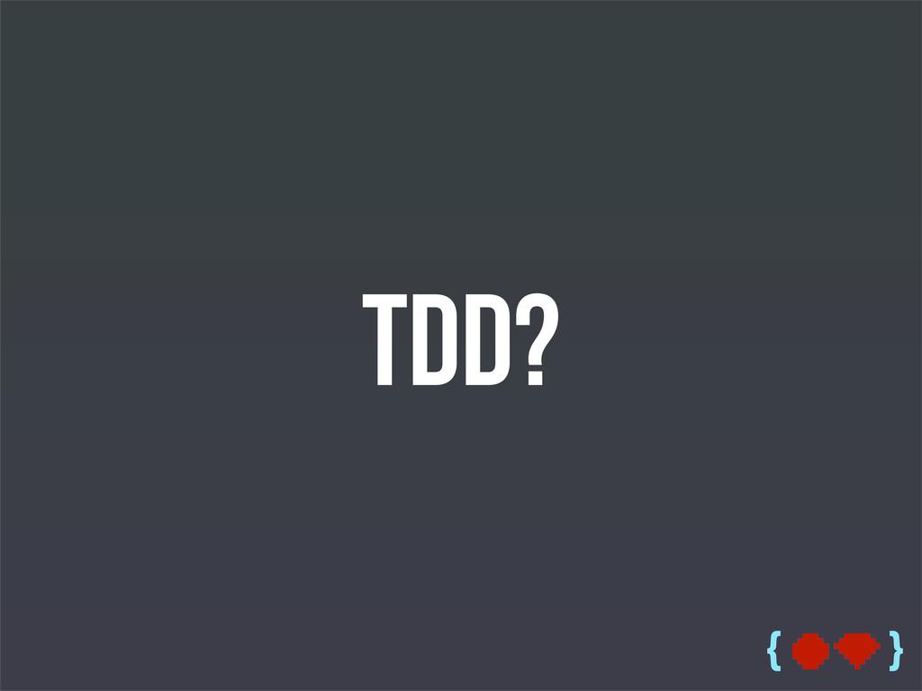{ } TDD?