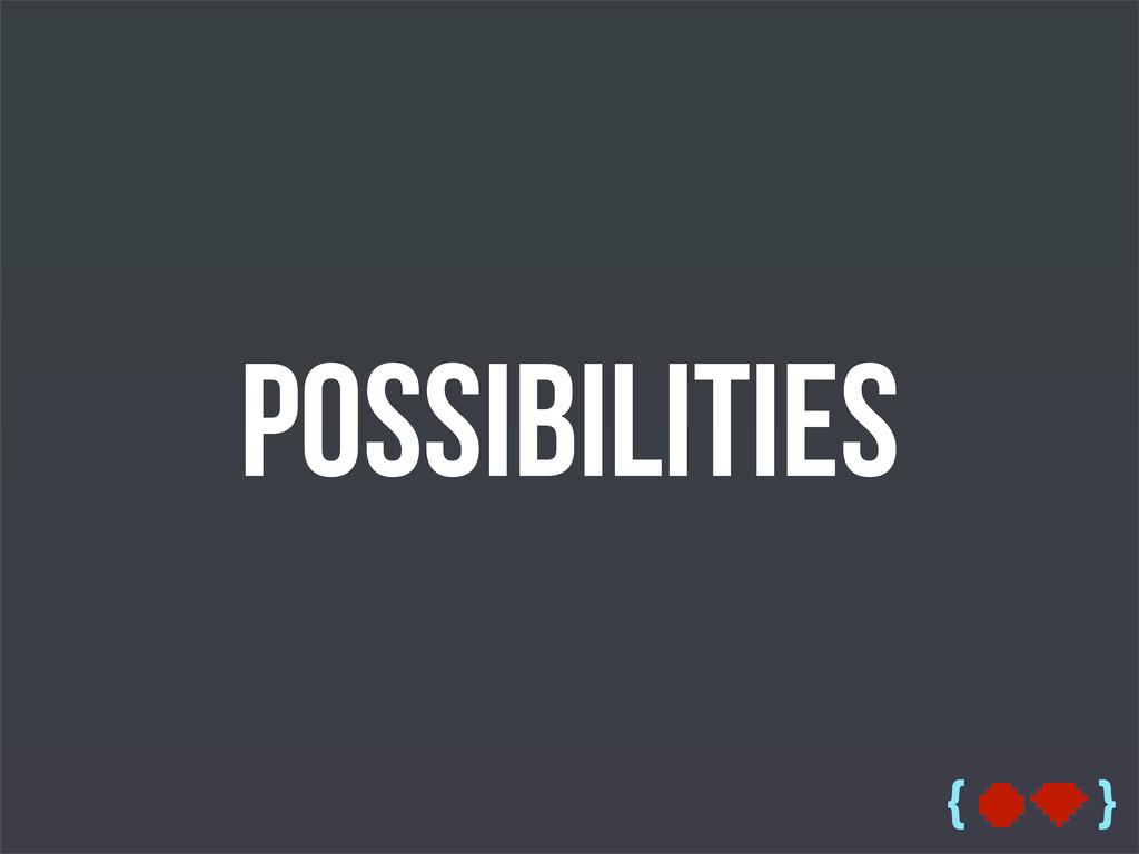{ } Possibilities