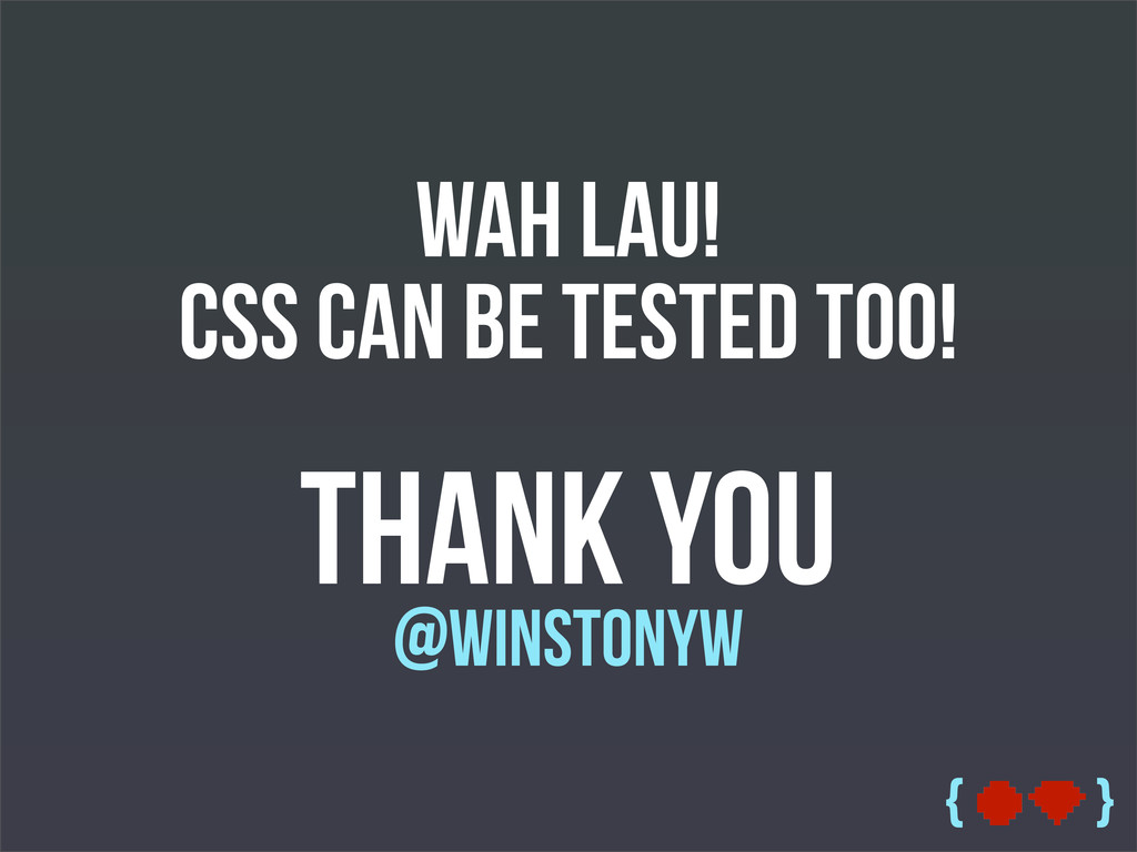 { } Wah Lau! CSS can be tested too! Thank You @...