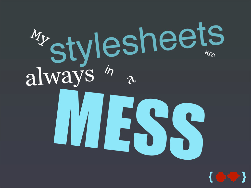{ } My stylesheets are MESS always in a