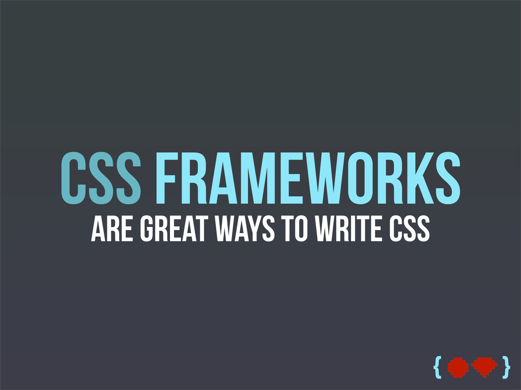 { } CSS Frameworks are great ways to write CSS