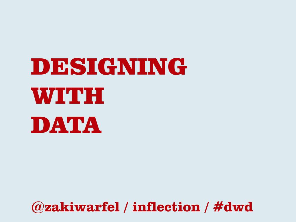 DESIGNING WITH DATA @zakiwarfel / inflection / ...
