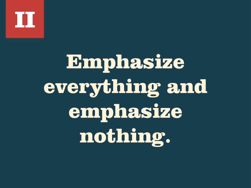 Emphasize everything and emphasize nothing. II