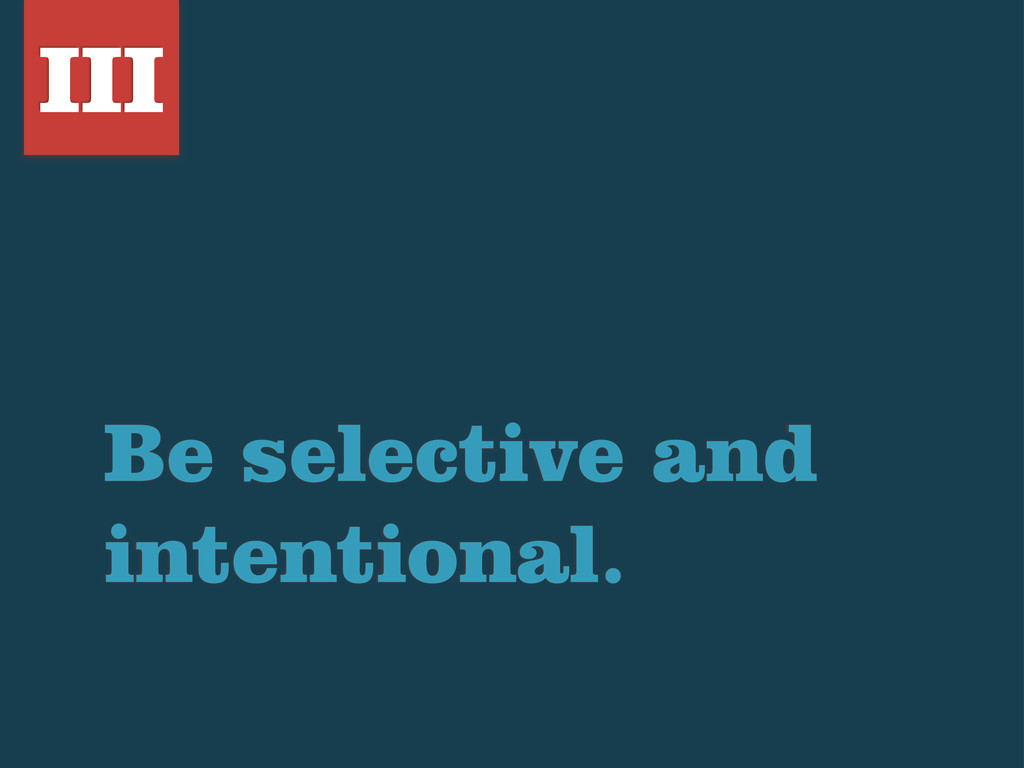 Be selective and intentional. III