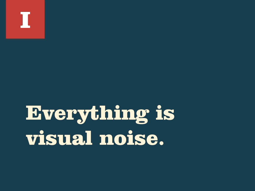 Everything is visual noise. I